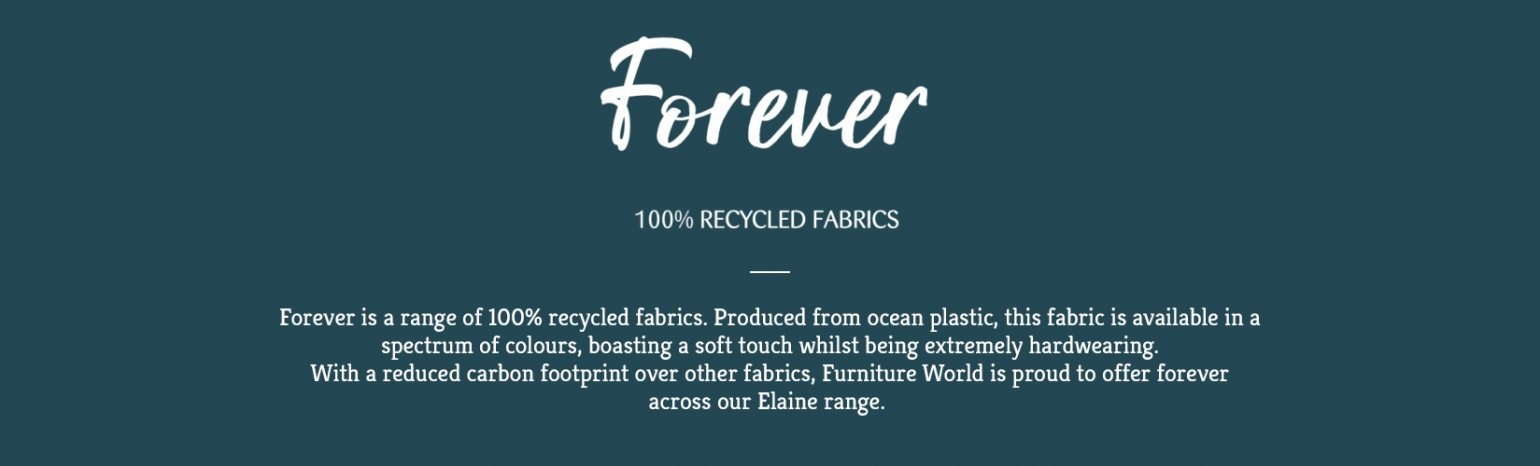 Forever is a range of 100% recycled fabrics available exclusively from Ashwood Designs. Produced from ocean plastic, this fabric is available in a spectrum of colour, boasting a soft touch whilst being extremely hardwearing. With a reduced carbon footprint over other fabrics, Ashwood designs is proud to offer forever across all our ranges…